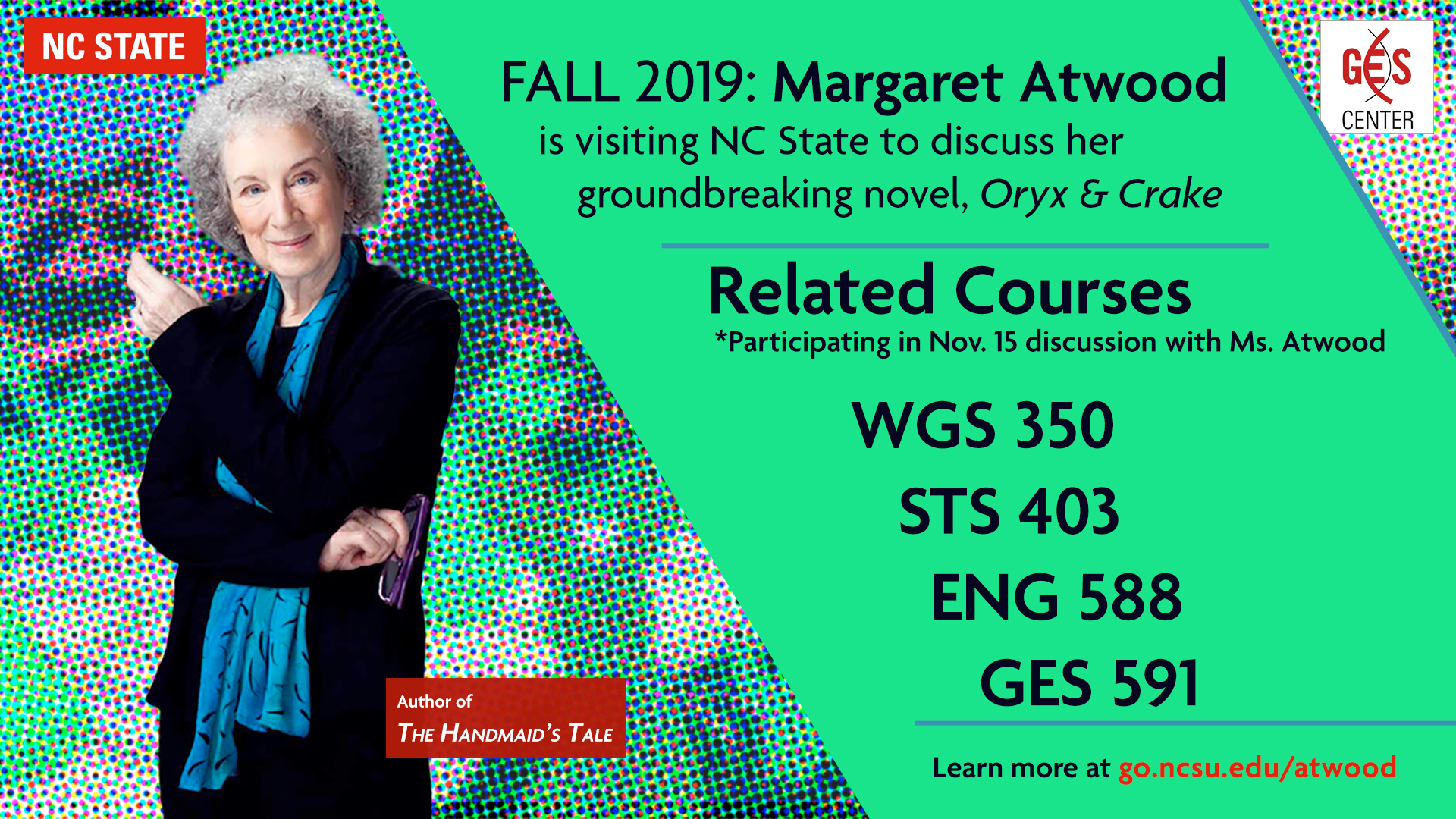 FALL 2019: Margaret Atwood is visiting NC State to discuss her groundbreaking novel, Oryx & Crake. Related Courses *Participating in Nov. 15 discussion with Ms. Atwood WGS 350 STS 403 GES 591